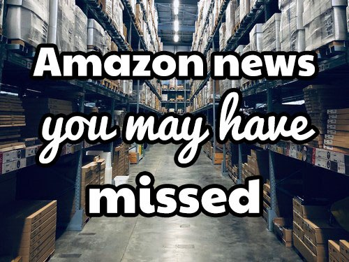 Weekly Amazon news you may have missed