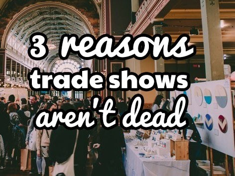 3 reasons trade shows aren't dead